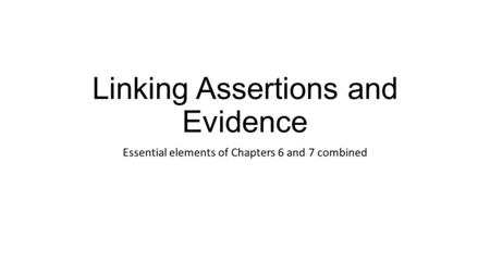 Linking Assertions and Evidence Essential elements of Chapters 6 and 7 combined.