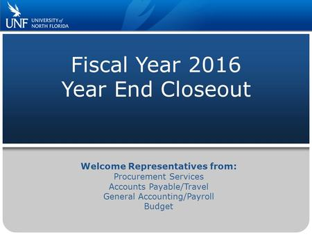 Fiscal Year 2016 Year End Closeout Welcome Representatives from: Procurement Services Accounts Payable/Travel General Accounting/Payroll Budget.