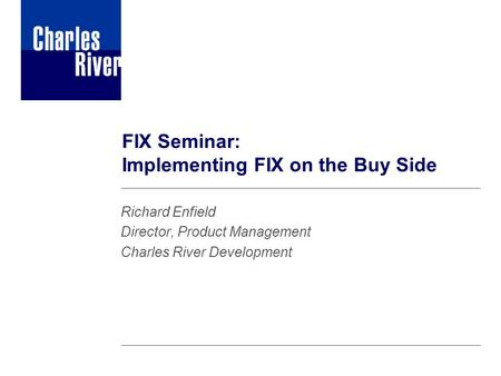 FIX Seminar: Implementing FIX on the Buy Side Richard Enfield Director, Product Management Charles River Development.