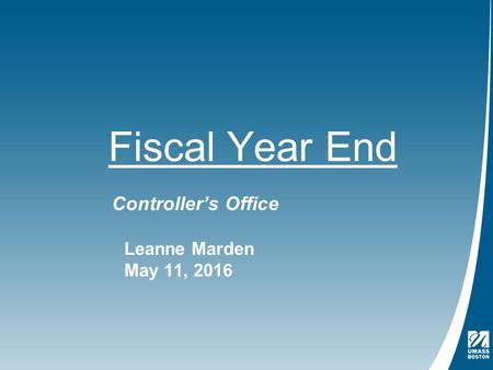 Fiscal Year End Controller's Office Leanne Marden May 11, 2016.