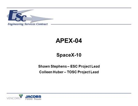 APEX-04 SpaceX-10 Shawn Stephens – ESC Project Lead Colleen Huber – TOSC Project Lead.