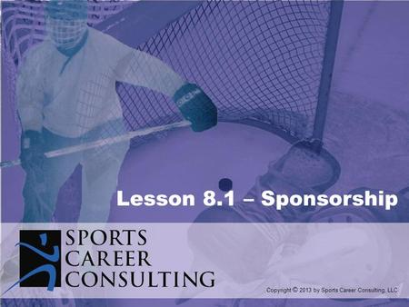 Lesson 8.1 – Sponsorship Copyright © 2013 by Sports Career Consulting, LLC.