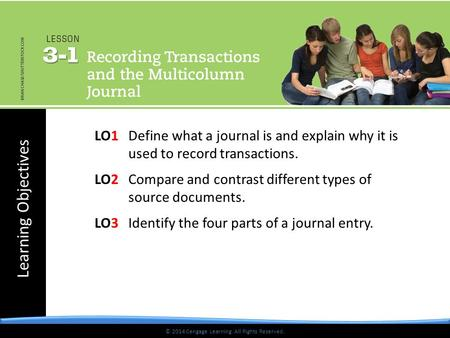 Learning Objectives © 2014 Cengage Learning. All Rights Reserved. LO1 Define what a journal is and explain why it is used to record transactions. LO2 Compare.