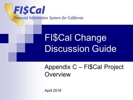 FI$Cal Change Discussion Guide Appendix C – FI$Cal Project Overview April 2016.
