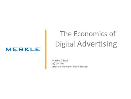 © 2014 Merkle. All Rights Reserved. Confidential The Economics of Digital Advertising March 17, 2016 Jeff Gottlieb Associate Manager, Media Services.