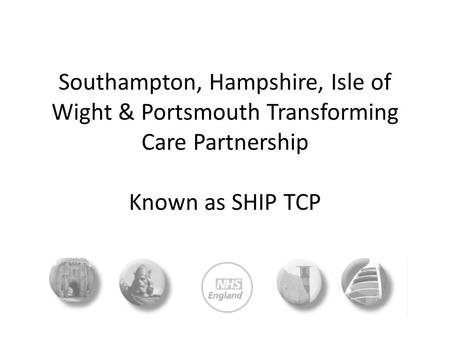 Southampton, Hampshire, Isle of Wight & Portsmouth Transforming Care Partnership Known as SHIP TCP.