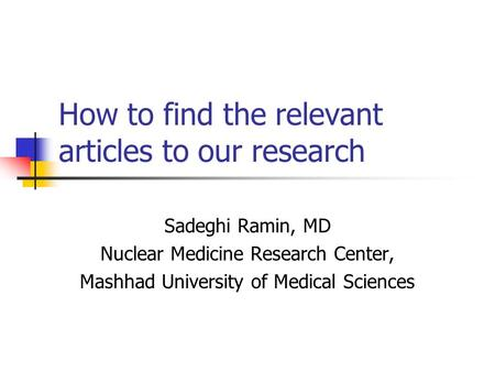 How to find the relevant articles to our research Sadeghi Ramin, MD Nuclear Medicine Research Center, Mashhad University of Medical Sciences.
