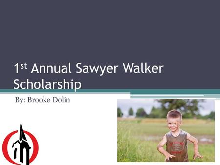 1 st Annual Sawyer Walker Scholarship By: Brooke Dolin.