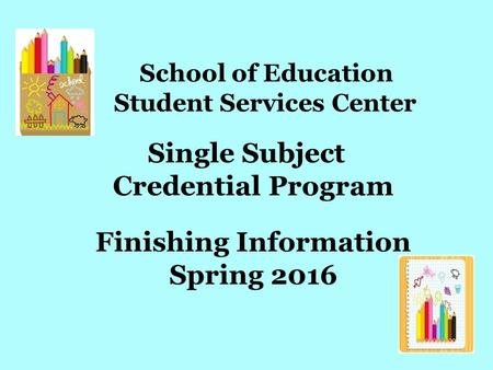 School of Education Student Services Center Single Subject Credential Program Finishing Information Spring 2016.
