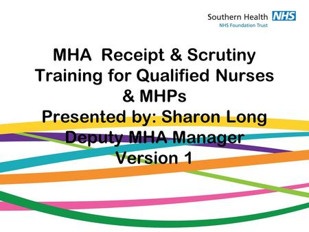 MHA Receipt & Scrutiny Training for Qualified Nurses & MHPs Presented by: Sharon Long Deputy MHA Manager Version 1.