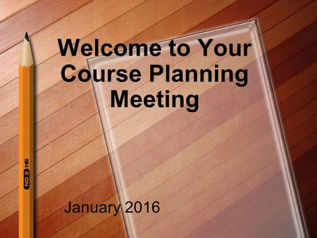 Welcome to Your Course Planning Meeting January 2016.