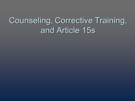 Counseling, Corrective Training, and Article 15s.