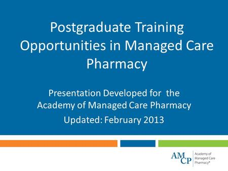 Postgraduate Training Opportunities in Managed Care Pharmacy Presentation Developed for the Academy of Managed Care Pharmacy Updated: February 2013.