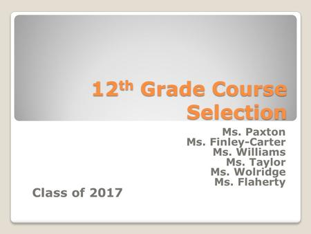 12 th Grade Course Selection Ms. Paxton Ms. Finley-Carter Ms. Williams Ms. Taylor Ms. Wolridge Ms. Flaherty Class of 2017.
