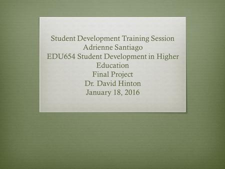 Student Development Training Session Adrienne Santiago EDU654 Student Development in Higher Education Final Project Dr. David Hinton January 18, 2016.