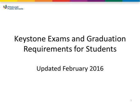 Keystone Exams and Graduation Requirements for Students Updated February 2016 1.