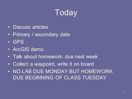 Today Discuss articles Primary / secondary data GPS ArcGIS demo Talk about homework: due next week Collect a waypoint, write it on board NO LAB DUE MONDAY.