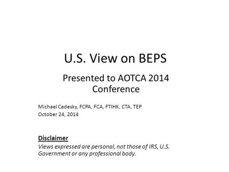 U.S. View on BEPS Presented to AOTCA 2014 Conference Michael Cadesky, FCPA, FCA, FTIHK, CTA, TEP October 24, 2014 Disclaimer Views expressed are personal,