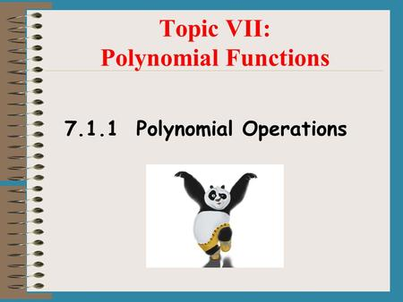 Topic VII: Polynomial Functions 7.1.1 Polynomial Operations.