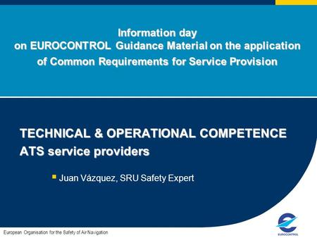 Information day on EUROCONTROL Guidance Material on the application of Common Requirements for Service Provision TECHNICAL & OPERATIONAL COMPETENCE ATS.