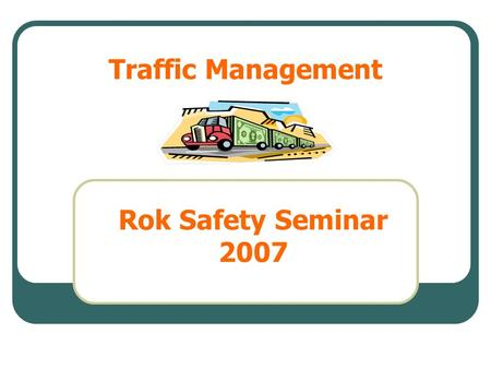 Traffic Management Rok Safety Seminar 2007. The statistics Why do accidents occur What is workplace transport The problems Possible solutions Worked examples.