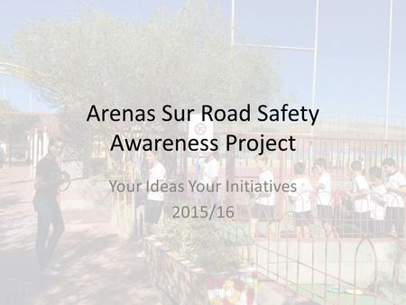 Arenas Sur Road Safety Awareness Project Your Ideas Your Initiatives 2015/16.