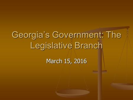 Georgia's Government: The Legislative Branch March 15, 2016.