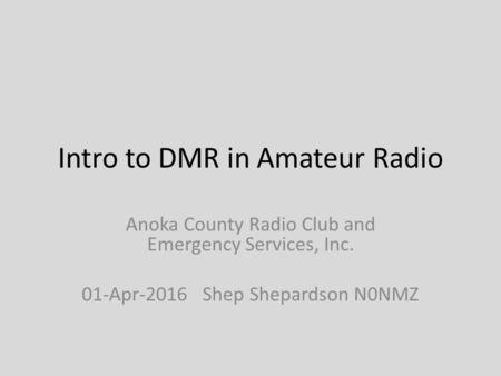 Intro to DMR in Amateur Radio Anoka County Radio Club and Emergency Services, Inc. 01-Apr-2016 Shep Shepardson N0NMZ.