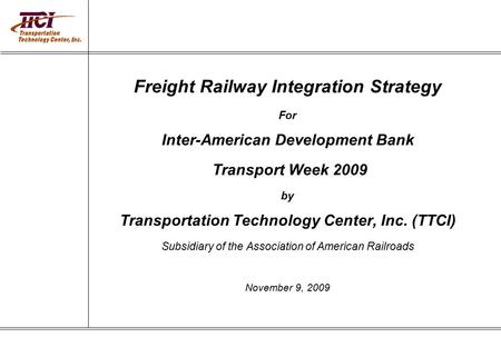 Freight Railway Integration Strategy For Inter-American Development Bank Transport Week 2009 by Transportation Technology Center, Inc. (TTCI) Subsidiary.