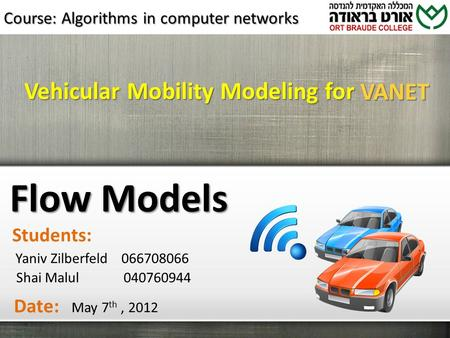 Vehicular Mobility Modeling for Flow Models Yaniv Zilberfeld 066708066 Shai Malul 040760944 Students: Date: May 7 th, 2012 VANET Course: Algorithms in.