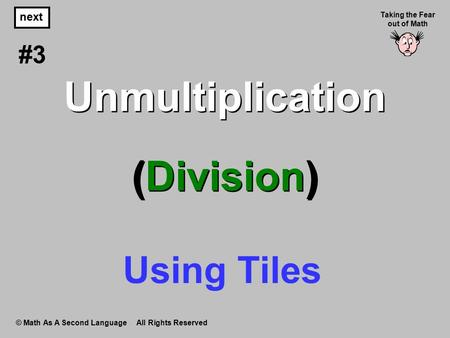 Unmultiplication (Division) © Math As A Second Language All Rights Reserved next Taking the Fear out of Math #3 Using Tiles.