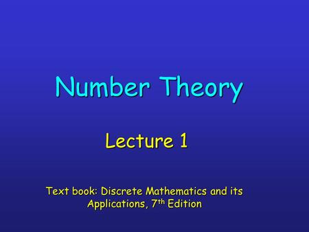 Number Theory Lecture 1 Text book: Discrete Mathematics and its Applications, 7 th Edition.