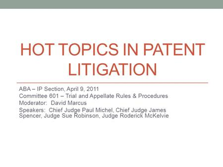 HOT TOPICS IN PATENT LITIGATION ABA – IP Section, April 9, 2011 Committee 601 – Trial and Appellate Rules & Procedures Moderator: David Marcus Speakers: