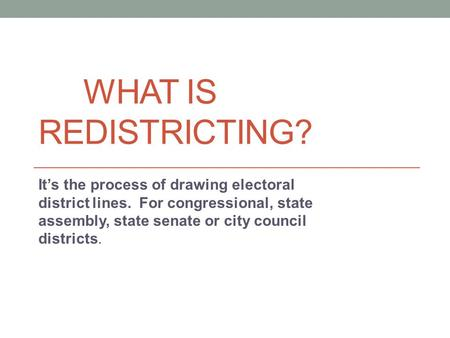 WHAT IS REDISTRICTING? It's the process of drawing electoral district lines. For congressional, state assembly, state senate or city council districts.