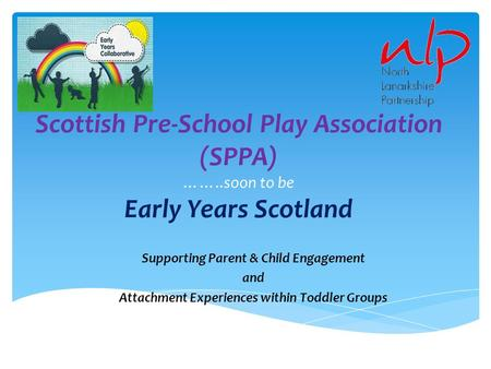 Scottish Pre-School Play Association (SPPA) ……..soon to be Early Years Scotland Supporting Parent & Child Engagement and Attachment Experiences within.