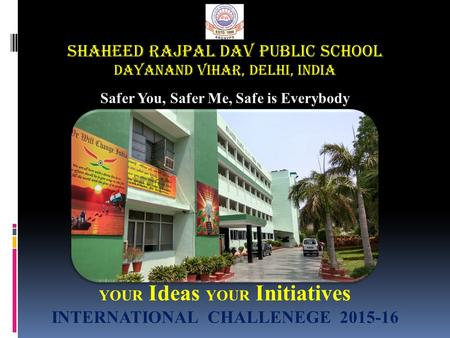 SHAHEED RAJPAL DAV PUBLIC SCHOOL DAYANAND VIHAR, Delhi, India Safer You, Safer Me, Safe is Everybody YOUR Ideas YOUR Initiatives INTERNATIONAL CHALLENEGE.