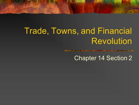 Trade, Towns, and Financial Revolution Chapter 14 Section 2.