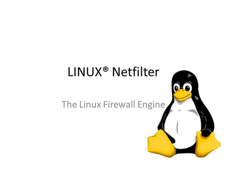 "LINUX® Netfilter The Linux Firewall Engine. Overview LINUX® Netfilter is a firewall engine built into the Linux kernel Sometimes called ""iptables"" for."