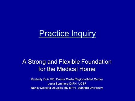 Practice Inquiry A Strong and Flexible Foundation for the Medical Home Kimberly Duir MD, Contra Costa Regional Med Center Lucia Sommers DrPH, UCSF Nancy.