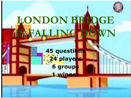 LONDON BRIDGE IS FALLING DOWN 45 questions 24 players 6 groups 1 winner.