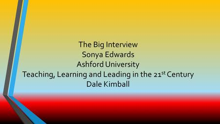 The Big Interview Sonya Edwards Ashford University Teaching, Learning and Leading in the 21 st Century Dale Kimball.