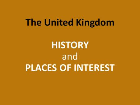 The United Kingdom HISTORY and PLACES OF INTEREST.
