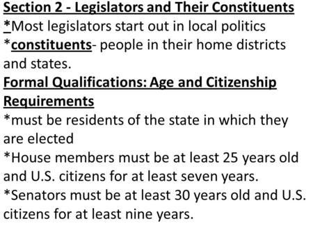 Section 2 - Legislators and Their Constituents *Most legislators start out in local politics *constituents- people in their home districts and states.