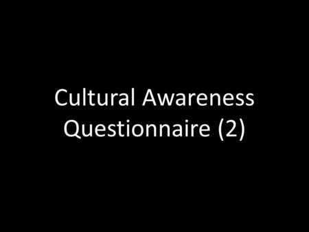 Cultural Awareness Questionnaire (2). 1. Do you think you have been aware of you had cultural awareness before you have been abroad?