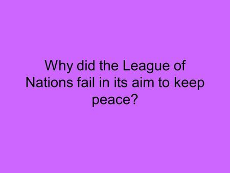 Why did the League of Nations fail in its aim to keep peace?