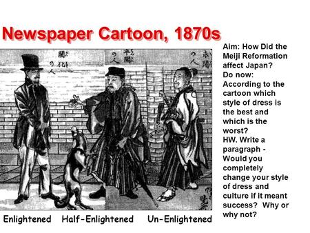Newspaper Cartoon, 1870s Enlightened Half-Enlightened Un-Enlightened Aim: How Did the Meiji Reformation affect Japan? Do now: According to the cartoon.