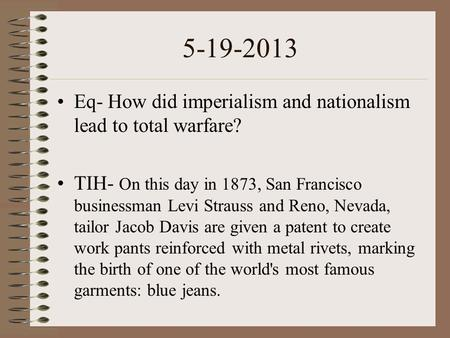 5-19-2013 Eq- How did imperialism and nationalism lead to total warfare? TIH- On this day in 1873, San Francisco businessman Levi Strauss and Reno, Nevada,