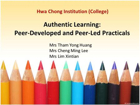 Authentic Learning: Peer-Developed and Peer-Led Practicals Hwa Chong Institution (College) Mrs Tham Yong Huang Mrs Cheng Ming Lee Mrs Lim Xintian.
