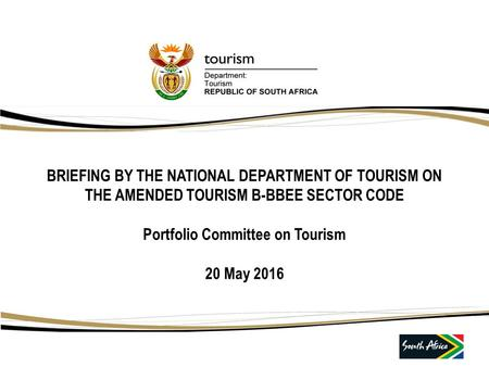 BRIEFING BY THE NATIONAL DEPARTMENT OF TOURISM ON THE AMENDED TOURISM B-BBEE SECTOR CODE Portfolio Committee on Tourism 20 May 2016.