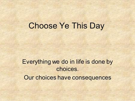 Choose Ye This Day Everything we do in life is done by choices. Our choices have consequences.